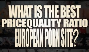 What-is-the-best-pricequality-ratio-european-porn-site-featured