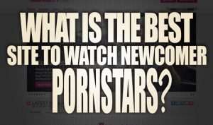 What-is-the-best-site-to-watch-newcomer-porn-stars-featured