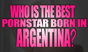 Who-is-the-best-porn-star-born-in-Argentina-featured