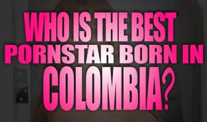 Who-is-the-best-porn-star-born-in-Colombia-featured