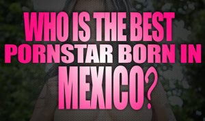 Who-is-the-best-porn-star-born-in-Mexico-featured02