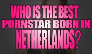 Who-is-the-best-porn-star-born-in-Netherlands-featured02