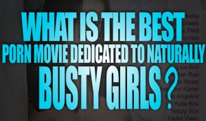 What-is-the-best-Porn-Movie-dedicated-to-Naturally-Busty-Girls-featured