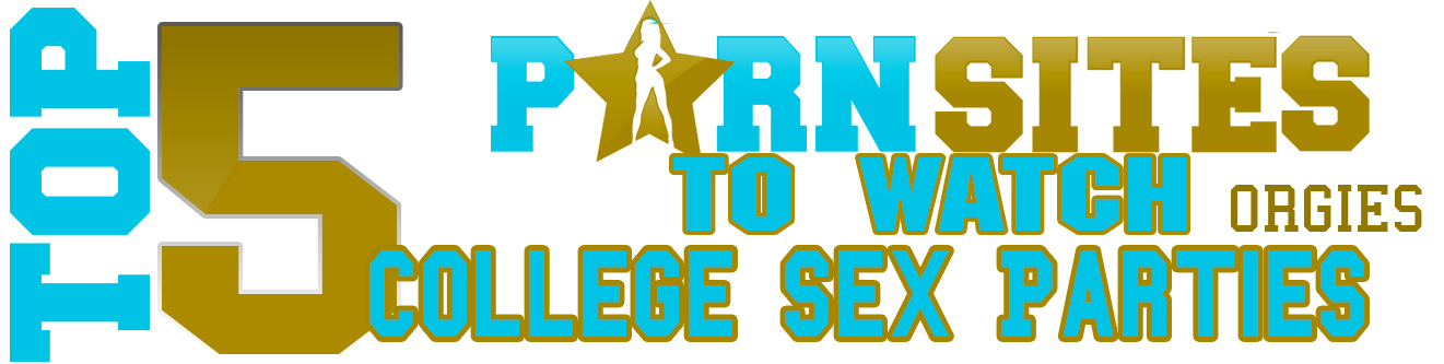 Top 5 Sites To Watch College Sex Parties (Orgies)