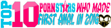 TOP 10 Porn Stars who Made First Anal in 2016