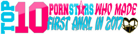 TOP 10 Porn Stars who Made First Anal in 2017