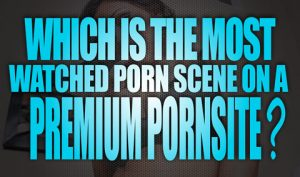 Which-is-the-most-watched-porn-scene-on-a-premium-porn-site-featured