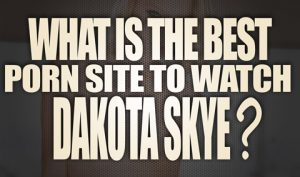 What-is-the-best-porn-site-to-watch-Dakota-Skye-porn-videos-featured