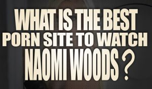 What-is-the-best-porn-site-to-watch-Naomi-Woods-porn-videos-featured
