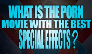 What-is-the-Porn-Movie-with-the-best-Special-Effects-featured