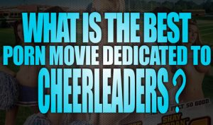 What-is-the-best-Porn-Movies-dedicated-to-Cheerleaders-featured