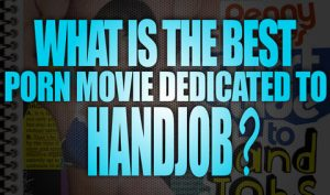 What-is-the-best-Porn-Movies-dedicated-to-Handjob-featured