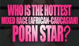Who Is The Hottest Mixed Race (African-Caucasian) Porn Star Logo001